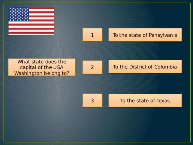 1 To the state of Pensylvania What state does the capital of the USA Washington belong to? To the District of Columbia 2 3 To the state of Texas