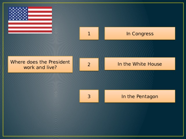 1 In Congress Where does the President work and live? In the White House 2 3 In the Pentagon