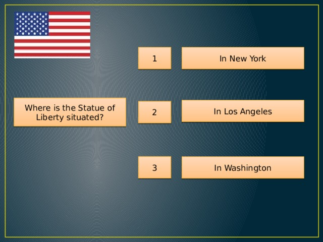 1 In New York Where is the Statue of Liberty situated? In Los Angeles 2 3 In Washington