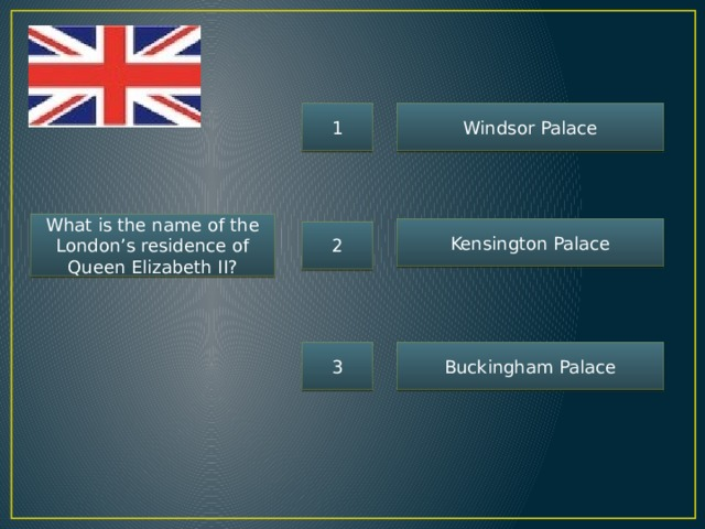 1 Windsor Palace What is the name of the London's residence of Queen Elizabeth II? Kensington Palace 2 3 Buckingham Palace