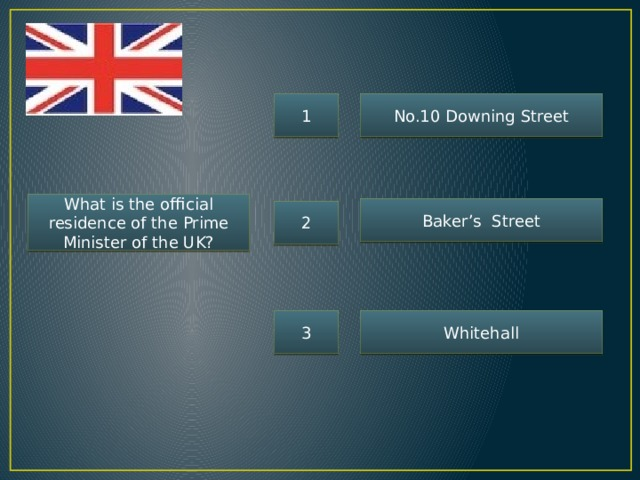 1 No.10 Downing Street What is the official residence of the Prime Minister of the UK? Baker's Street 2 3 Whitehall