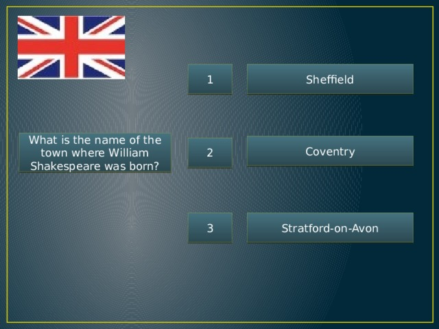 1 Sheffield What is the name of the town where William Shakespeare was born? Coventry 2 3 Stratford-on-Avon