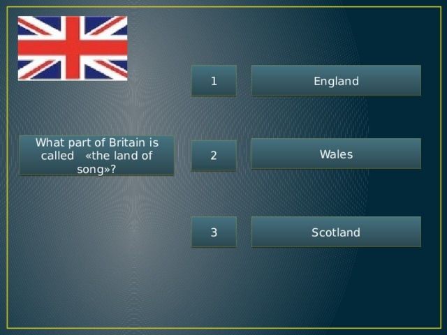 1 England What part of Britain is called «the land of song»? Wales 2 3 Scotland
