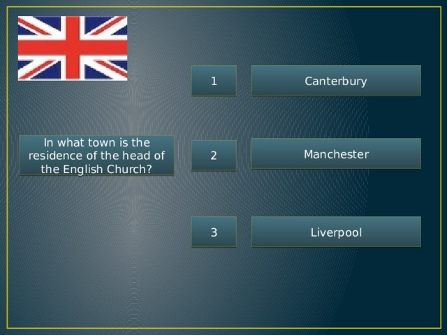 1 Canterbury In what town is the residence of the head of the English Church? Manchester 2 3 Liverpool