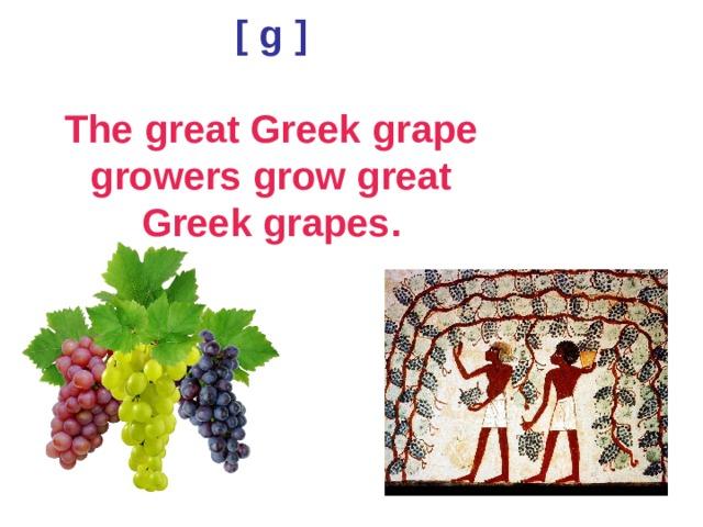 [  g  ]   The great Greek grape growers grow great Greek grapes.