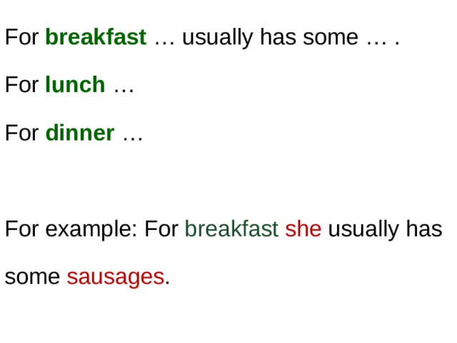 For breakfast … usually has some … .  For lunch …  For dinner … For example: For breakfast  she usually has some sausages .