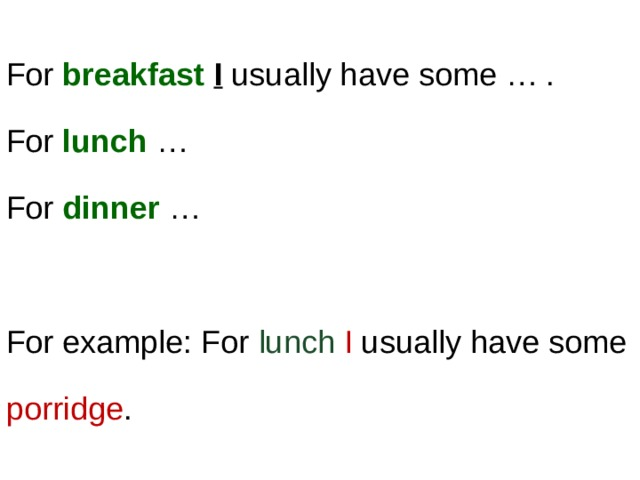 For breakfast  I usually have some … .  For lunch …  For dinner … For example: For lunch  I usually have some porridge .