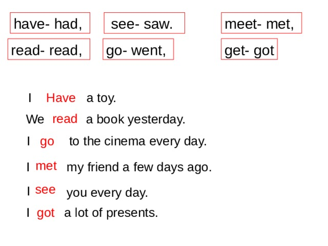 see- saw. have- had, meet- met, get- got go- went, read- read, Have  a toy. I  read  a book yesterday. We  go  to the cinema every day. I  met  I my friend a few days ago.  see  I you every day. I a lot of presents. /  got
