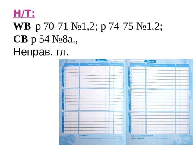 H/T :  WB   p 70-71 №1,2; p 74-75 №1,2; CB p 54 №8а . , Неправ. гл.