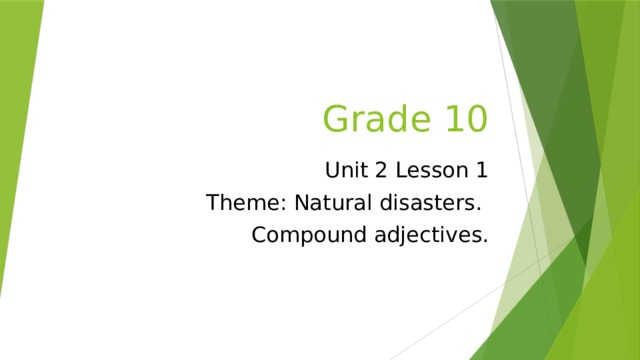 Grade 10 Unit 2 Lesson 1 Theme: Natural disasters. Compound adjectives.