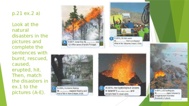 p.21 ex.2 a)   Look at the natural disasters in the pictures and complete the sentences with burnt, rescued, caused, erupted, hit. Then, match the disasters in ex.1 to the pictures (A-E).