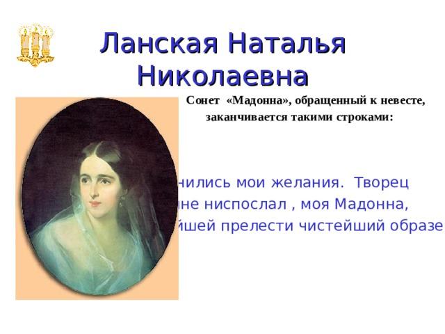 Ланская Наталья Николаевна Сонет «Мадонна», обращенный к невесте,  заканчивается такими строками:  Исполнились мои желания. Творец Тебя мне ниспослал , моя Мадонна, Чистейшей прелести чистейший образец.