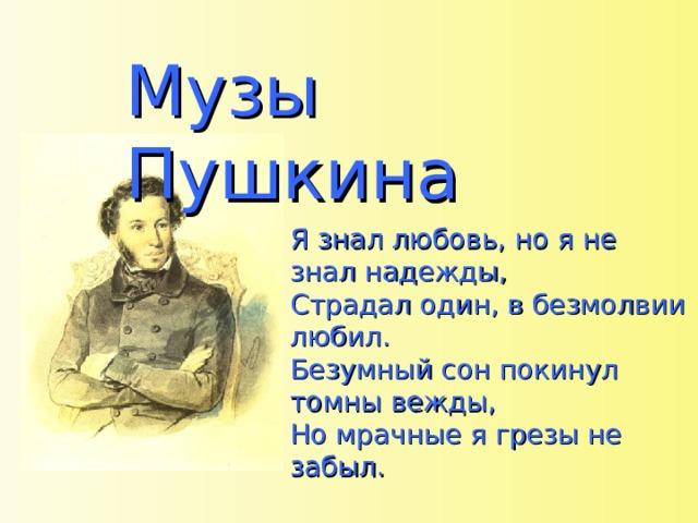 Музы Пушкина Я знал любовь, но я не знал надежды, Страдал один, в безмолвии любил. Безумный сон покинул томны вежды, Но мрачные я грезы не забыл.