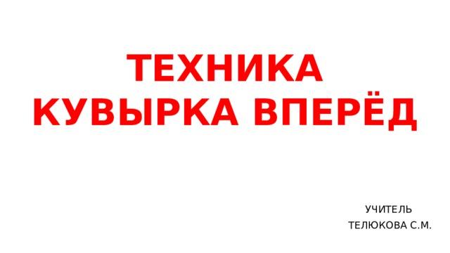 ТЕХНИКА КУВЫРКА ВПЕРЁД УЧИТЕЛЬ ТЕЛЮКОВА С.М.