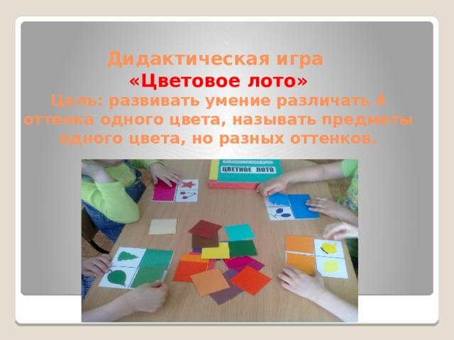 Дидактическая игра  «Цветовое лото»  Цель: развивать умение различать 4 оттенка одного цвета, называть предметы одного цвета, но разных оттенков.
