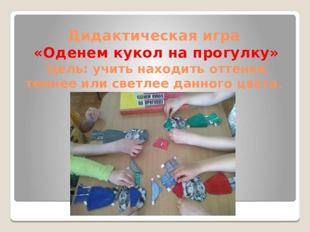 Дидактическая игра  «Оденем кукол на прогулку»  Цель: учить находить оттенки темнее или светлее данного цвета.