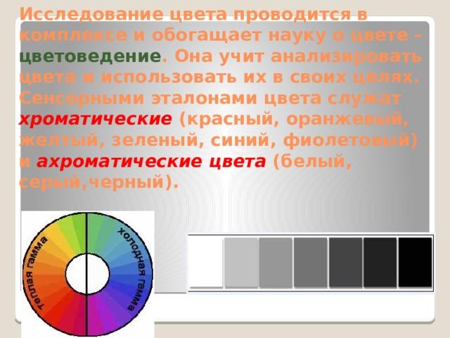 Исследование цвета проводится в комплексе и обогащает науку о цвете – цветоведение . Она учит анализировать цвета и использовать их в своих целях. Сенсорными эталонами цвета служат хроматические  (красный, оранжевый, желтый, зеленый, синий, фиолетовый) и ахроматические цвета (белый, серый,черный).