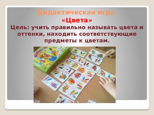 Дидактическая игра  «Цвета»  Цель: учить правильно называть цвета и оттенки, находить соответствующие предметы к цветам.