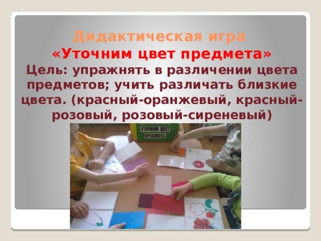 Дидактическая игра  «Уточним цвет предмета»  Цель: упражнять в различении цвета предметов; учить различать близкие цвета. (красный-оранжевый, красный-розовый, розовый-сиреневый)