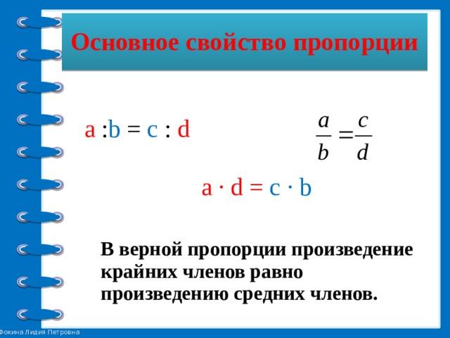 Основное свойство пропорции a : b = c : d а ∙ d = c ∙ b  В верной пропорции произведение крайних членов равно произведению средних членов.
