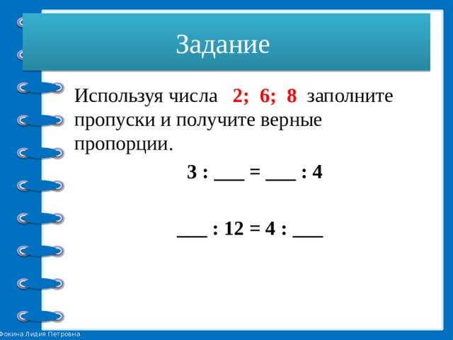 Задание Используя числа 2; 6; 8 заполните пропуски и получите верные пропорции.  3 : ___ = ___ : 4  ___ : 12 = 4 : ___