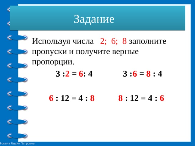 Задание  Используя числа 2; 6; 8 заполните пропуски и получите верные пропорции.  3 : 2 = 6 : 4 3 : 6 = 8 : 4  6 : 12 = 4 : 8 8 : 12 = 4 : 6