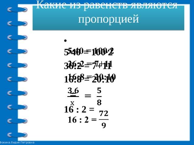 Какие из равенств являются пропорцией    5∙40 = 100∙2  36:2 = 7+11 16:8 = 20:10  = 16 : 2 =