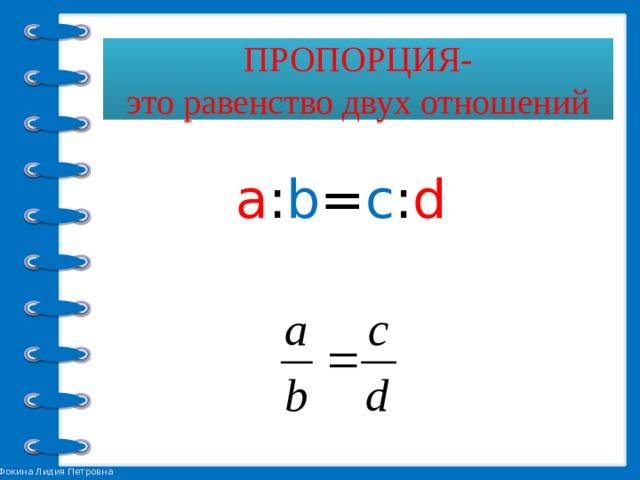 ПРОПОРЦИЯ-  это равенство двух отношений  а : b = c : d