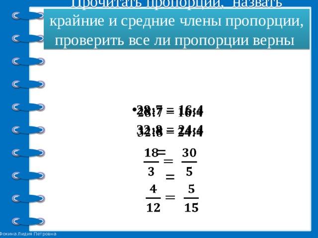 Прочитать пропорции, назвать крайние и средние члены пропорции, проверить все ли пропорции верны   28:7 = 16:4  32:8 = 24:4  =  =