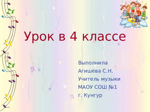 Урок в 4 классе Выполнила Агишева С.Н. Учитель музыки МАОУ СОШ №1 г. Кунгур