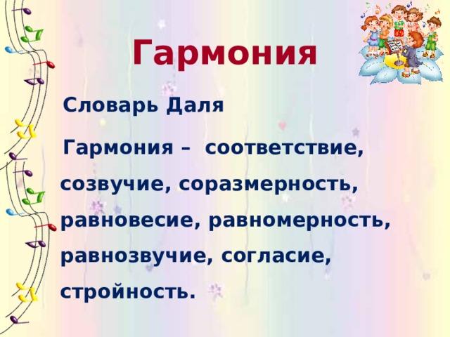 Гармония  Словарь Даля  Гармония – соответствие, созвучие, соразмерность, равновесие, равномерность, равнозвучие, согласие, стройность.