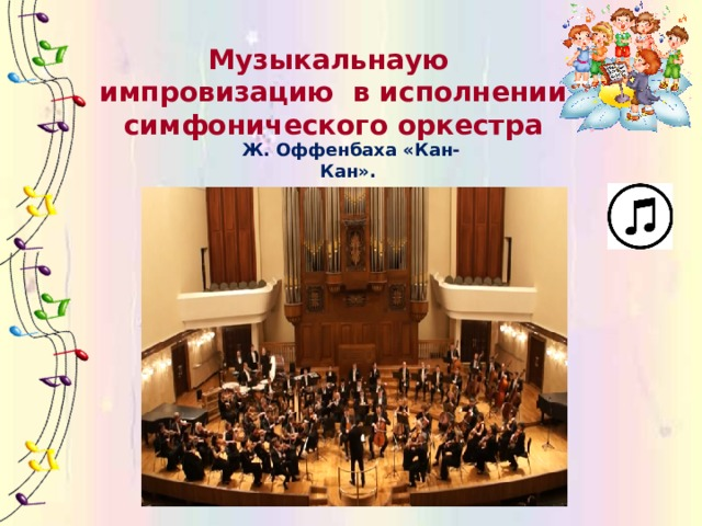 Музыкальнаую импровизацию в исполнении симфонического оркестра Ж. Оффенбаха «Кан-Кан».