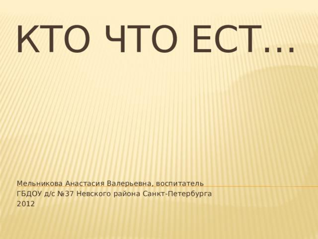 Кто что ест… Мельникова Анастасия Валерьевна, воспитатель ГБДОУ д/с №37 Невского района Санкт-Петербурга 2012