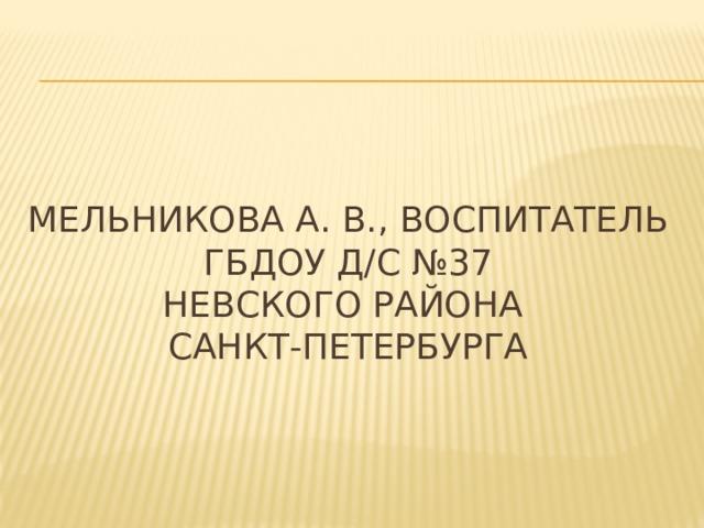 Мельникова А. в., воспитатель  ГБДОУ д/с №37  невского района  Санкт-Петербурга