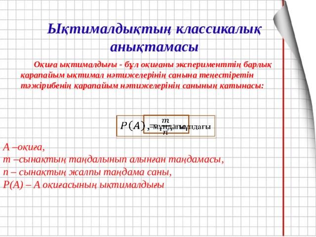 Ықтималдықтың классикалық анықтамасы  Оқиға ықтималдығы - бұл оқиғаны эксперименттің барлық қарапайым ықтимал нәтижелерінің санына теңестіретін тәжірибенің қарапайым нәтижелерінің санының қатынасы: , мұндағы  А –оқиға, m –сынақтың таңдалынып алынған таңдамасы, n – сынақтың жалпы таңдама саны, P(A) – А оқиғасының ықтималдығы