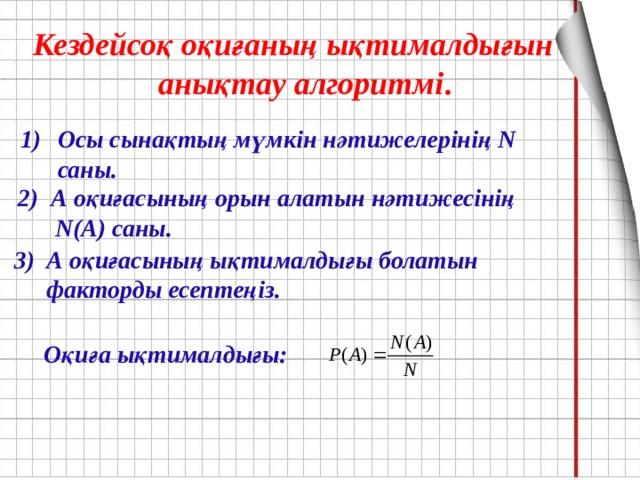 Кездейсоқ оқиғаның ықтималдығын анықтау алгоритмі .   Осы сынақтың мүмкін нәтижелерінің N саны. 2) А оқиғасының орын алатын нәтижесінің N(A) саны. А оқиғасының ықтималдығы болатын факторды есептеңіз. Оқиға ықтималдығы: