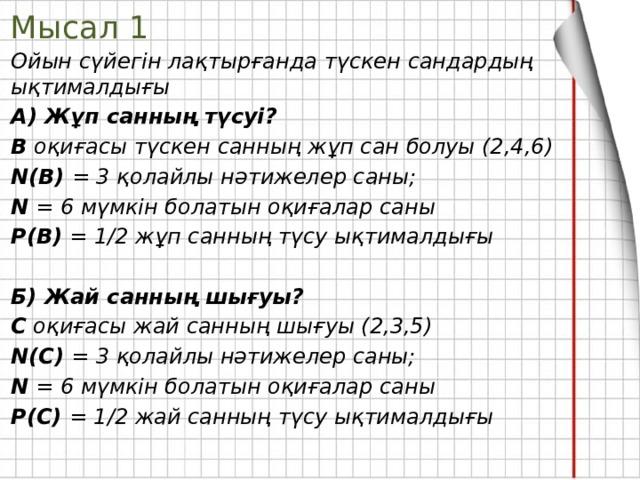 Мысал 1 Ойын сүйегін лақтырғанда түскен сандардың ықтималдығы А) Жұп санның түсуі? В оқиғасы түскен санның жұп сан болуы (2,4,6) N(В) = 3 қолайлы нәтижелер саны; N = 6 мүмкін болатын оқиғалар саны Р(В) = 1/2 жұп санның түсу ықтималдығы  Б) Жай санның шығуы? С оқиғасы жай санның шығуы (2,3,5) N(С) = 3 қолайлы нәтижелер саны; N = 6 мүмкін болатын оқиғалар саны Р(С) = 1/2 жай санның түсу ықтималдығы