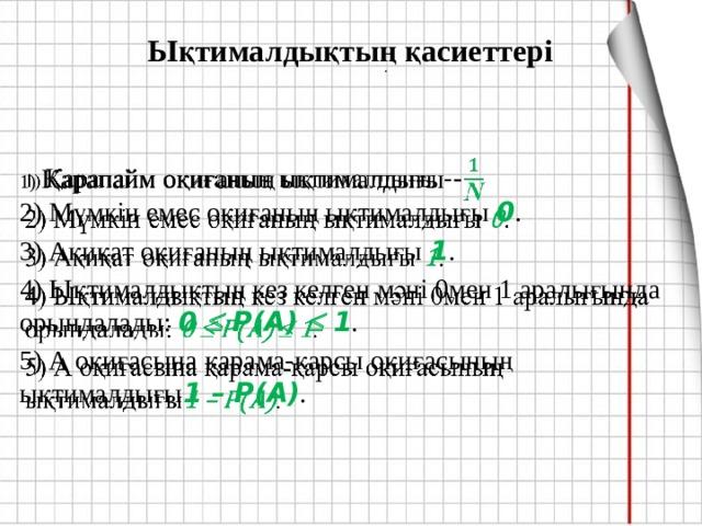 Ықтималдықтың қасиеттері    .  1) Қарапайм оқиғаның ықтималдығы -  2) Мүмкін емес оқиғаның ықтималдығы 0 . 3) Ақиқат оқиғаның ықтималдығы 1 . 4) Ықтималдықтың кез келген мәні 0мен 1 аралығында орындалады: 0  Р(А)  1 . 5) А оқиғасына қарама-қарсы оқиғасының ықтималдығы 1 – Р(А) .