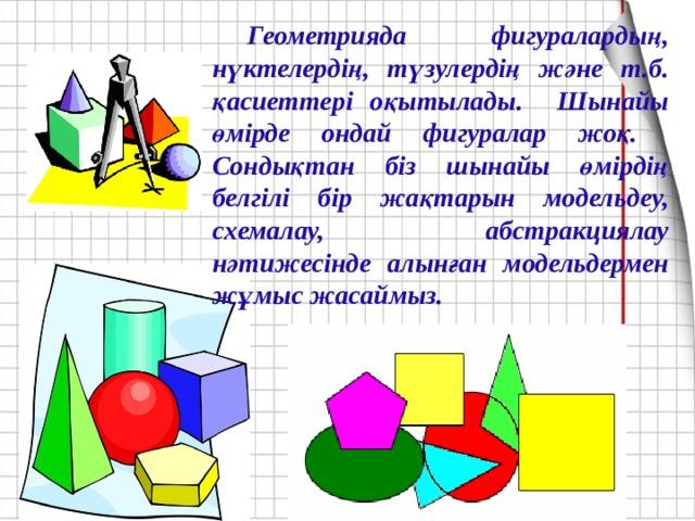 Геометрияда фигуралардың, нүктелердің, түзулердің және т.б. қасиеттері оқытылады. Шынайы өмірде ондай фигуралар жоқ. Сондықтан біз шынайы өмірдің белгілі бір жақтарын модельдеу, схемалау, абстракциялау нәтижесінде алынған модельдермен жұмыс жасаймыз.