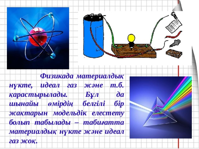 Физикада материалдық нүкте, идеал газ және т.б. қарастырылады. Бұл да шынайы өмірдің белгілі бір жақтарын модельдік елестету болып табылады – табиғатта материалдық нүкте және идеал газ жоқ.