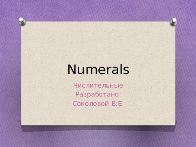 Numerals Числительные Разработано: Соколовой В.Е.