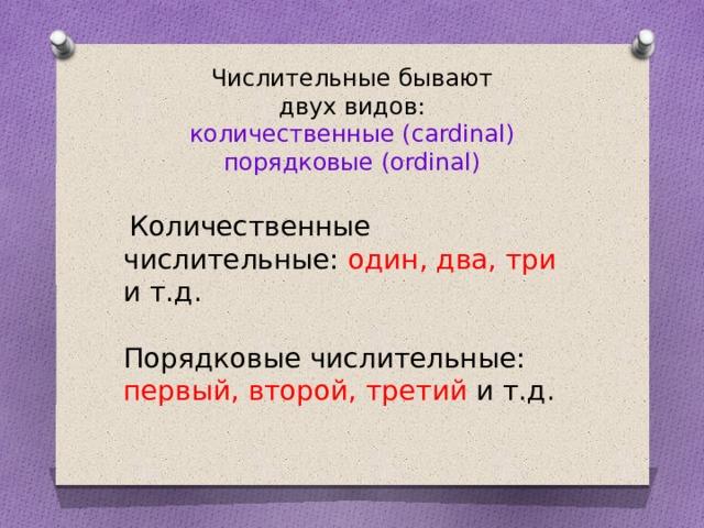 Числительные бывают двух видов: количественные (cardinal) порядковые (ordinal)  Количественные числительные: один, два, три и т.д. Порядковые числительные: первый, второй, третий и т.д.