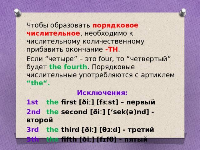 """Чтобы образовать порядковое числительное , необходимо к числительному количественному прибавить окончание -TH . Если """"четыре"""" – это four, то """"четвертый"""" будет the fourth . Порядковые числительные употребляются с артиклем """"the"""". Исключения: 1st  the first [ðiː] [fɜːst] – первый 2nd  the second [ðiː] ['sek(ə)nd] - второй 3rd  the third [ðiː] [θɜːd] - третий 5th  the fifth [ðiː] [fɪfθ] - пятый"""