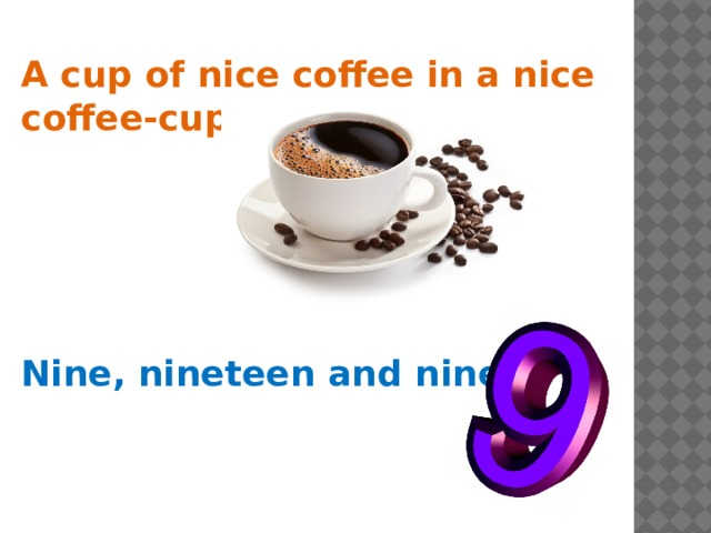 A cup of nice coffee in a nice coffee-cup.  Nine, nineteen and ninety.