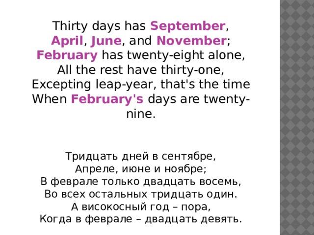 Thirty days has September , April , June , and November ; February has twenty-eight alone, All the rest have thirty-one, Excepting leap-year, that's the time When February's  days are twenty-nine. Тридцать дней в сентябре, Апреле, июне и ноябре; В феврале только двадцать восемь, Во всех остальных тридцать один. А високосный год – пора, Когда в феврале – двадцать девять.