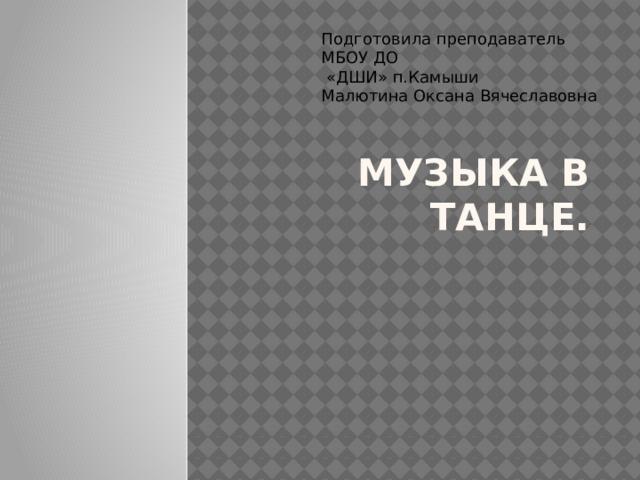 Подготовила преподаватель МБОУ ДО  «ДШИ» п.Камыши Малютина Оксана Вячеславовна Музыка в Танце.
