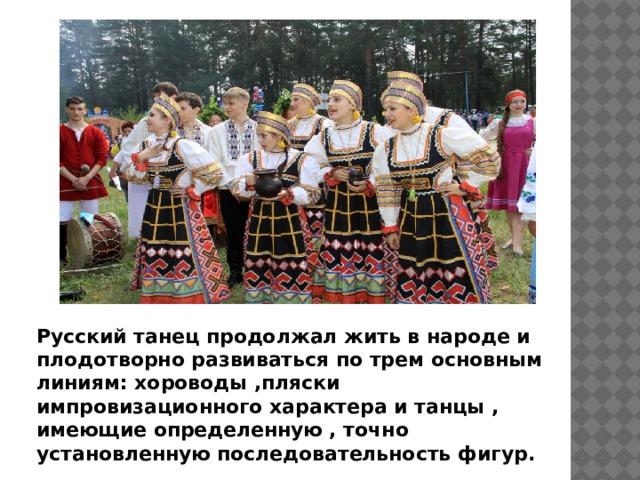Русский танец продолжал жить в народе и плодотворно развиваться по трем основным линиям: хороводы ,пляски импровизационного характера и танцы , имеющие определенную , точно установленную последовательность фигур.