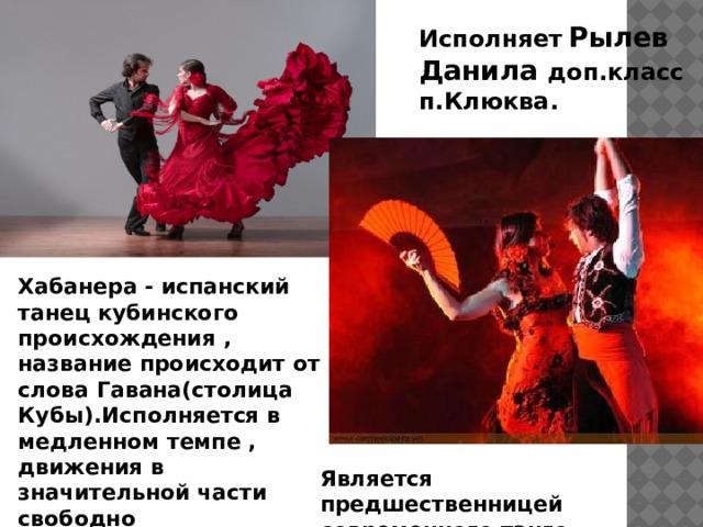 Исполняет  Рылев  Данила доп.класс  п.Клюква. Хабанера - испанский танец кубинского происхождения , название происходит от слова Гавана(столица Кубы).Исполняется в медленном темпе , движения в значительной части свободно импровизируются . Является предшественницей современного танго .