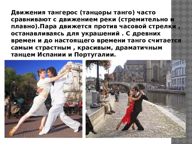 Движения тангерос (танцоры танго) часто сравнивают с движением реки (стремительно и плавно).Пара движется против часовой стрелки , останавливаясь для украшений . С древних времен и до настоящего времени танго считается самым страстным , красивым, драматичным танцем Испании и Португалии.