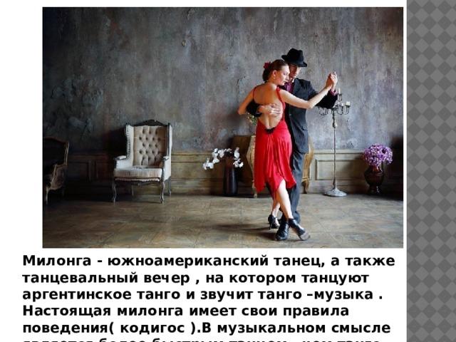 Милонга - южноамериканский танец, а также танцевальный вечер , на котором танцуют аргентинское танго и звучит танго –музыка . Настоящая милонга имеет свои правила поведения( кодигос ).В музыкальном смысле является более быстрым танцем , чем танго.